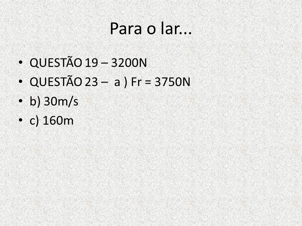 Para o lar... QUESTÃO 19 – 3200N QUESTÃO 23 – a ) Fr = 3750N b) 30m/s c) 160m