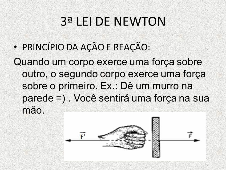 3ª LEI DE NEWTON PRINCÍPIO DA AÇÃO E REAÇÃO: Quando um corpo exerce uma força sobre outro, o segundo corpo exerce uma força sobre o primeiro.