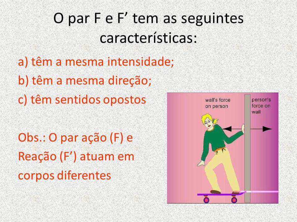 O par F e F' tem as seguintes características: a) têm a mesma intensidade; b) têm a mesma direção; c) têm sentidos opostos Obs.: O par ação (F) e Reação (F') atuam em corpos diferentes