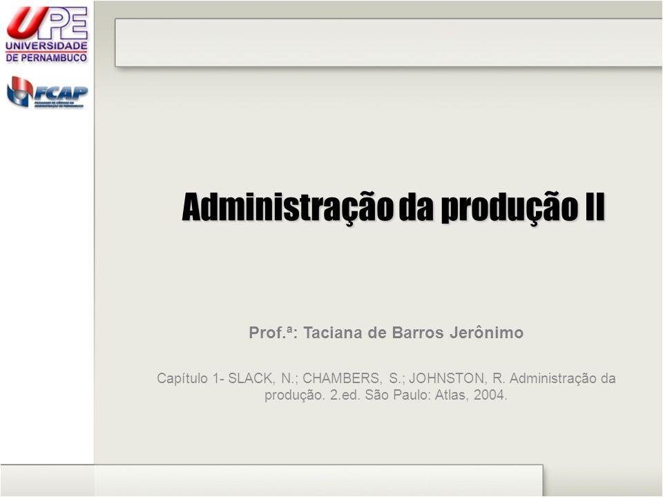 Administração da produção II Prof.ª: Taciana de Barros Jerônimo Capítulo 1- SLACK, N.; CHAMBERS, S.; JOHNSTON, R. Administração da produção. 2.ed. São
