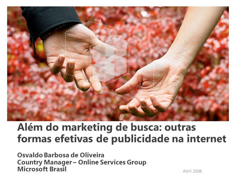 Abril 2008 Além do marketing de busca: outras formas efetivas de publicidade na internet Osvaldo Barbosa de Oliveira Country Manager – Online Services Group Microsoft Brasil
