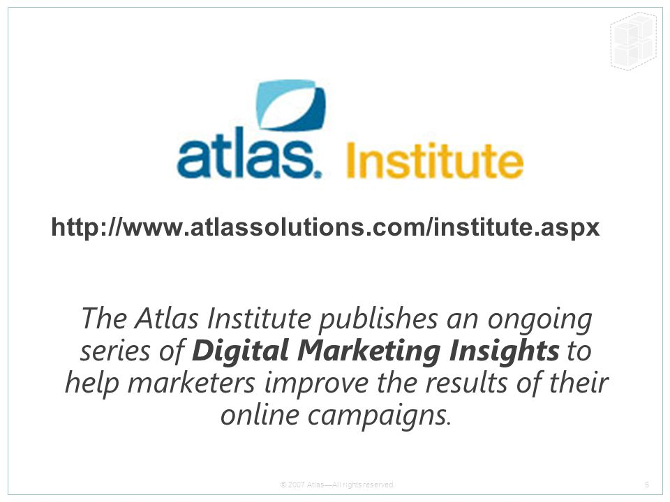 5 © 2007 Atlas—All rights reserved. http://www.atlassolutions.com/institute.aspx The Atlas Institute publishes an ongoing series of Digital Marketing