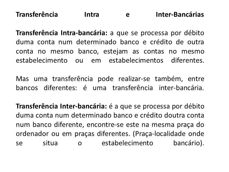 Transferência Intra e Inter-Bancárias Transferência Intra-bancária: a que se processa por débito duma conta num determinado banco e crédito de outra c