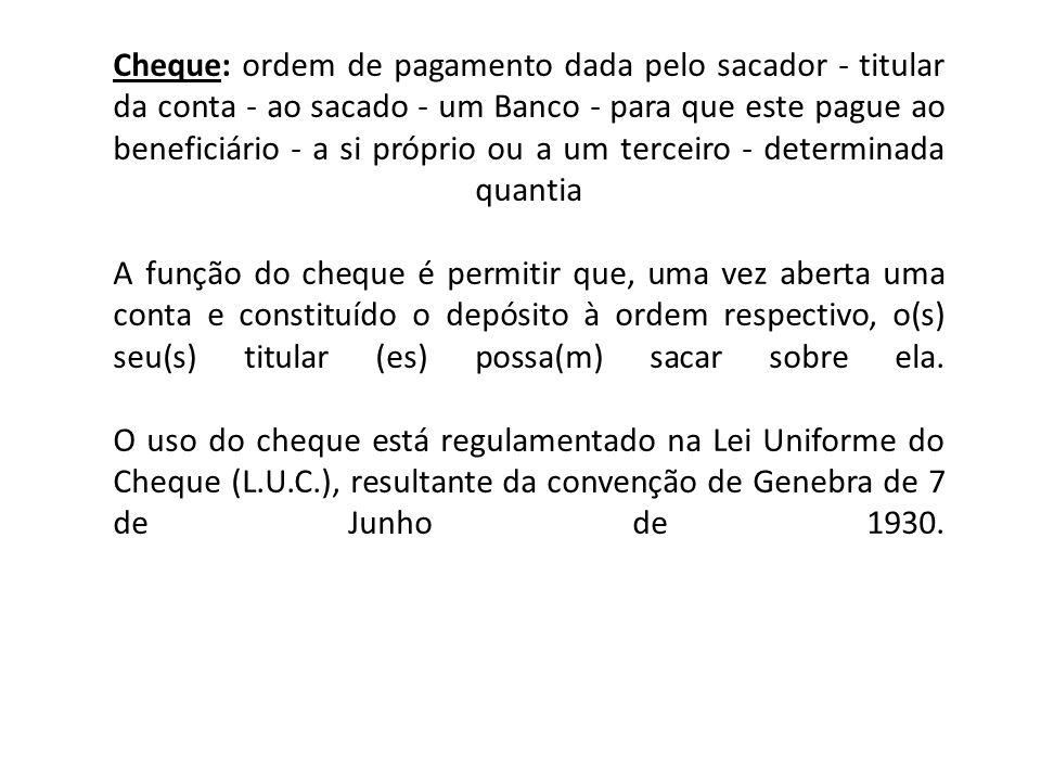 Cheque: ordem de pagamento dada pelo sacador - titular da conta - ao sacado - um Banco - para que este pague ao beneficiário - a si próprio ou a um te