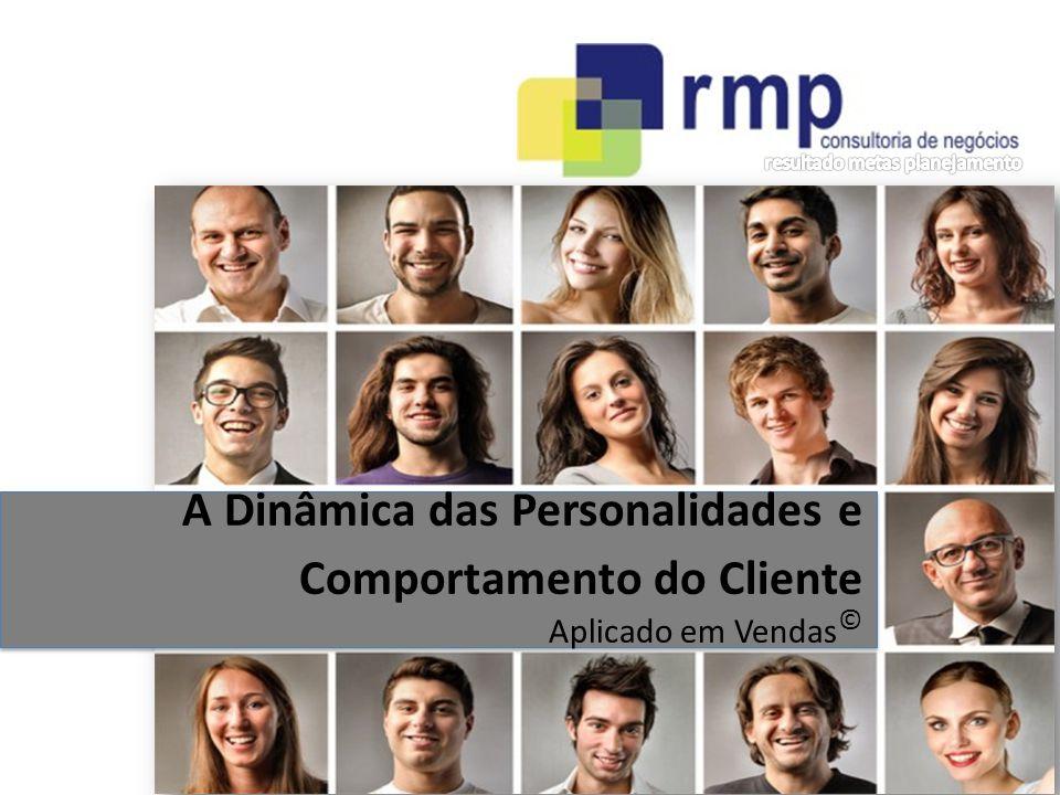 RMP Consultoria de Negócios - 2014 A Dinâmica das Personalidades e Comportamento do Cliente Aplicado em Vendas ©