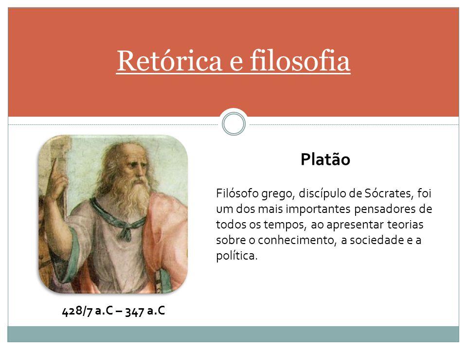 Retórica e filosofia Platão Filósofo grego, discípulo de Sócrates, foi um dos mais importantes pensadores de todos os tempos, ao apresentar teorias so