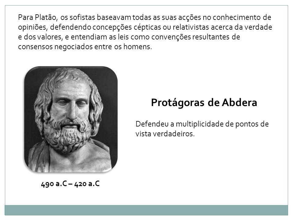 Para Platão, os sofistas baseavam todas as suas acções no conhecimento de opiniões, defendendo concepções cépticas ou relativistas acerca da verdade e