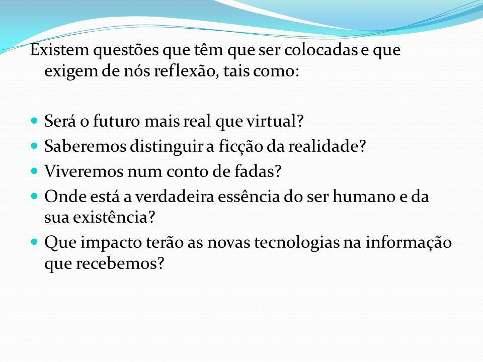 Existem questões que têm que ser colocadas e que exigem de nós reflexão, tais como: Será o futuro mais real que virtual.