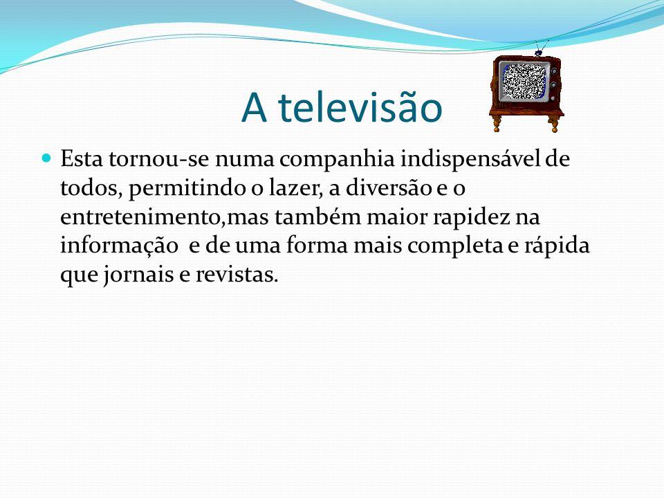 A televisão Esta tornou-se numa companhia indispensável de todos, permitindo o lazer, a diversão e o entretenimento,mas também maior rapidez na informação e de uma forma mais completa e rápida que jornais e revistas.