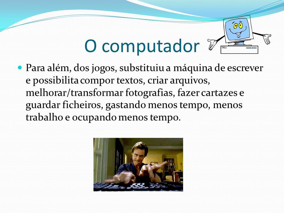 O computador Para além, dos jogos, substituiu a máquina de escrever e possibilita compor textos, criar arquivos, melhorar/transformar fotografias, fazer cartazes e guardar ficheiros, gastando menos tempo, menos trabalho e ocupando menos tempo.