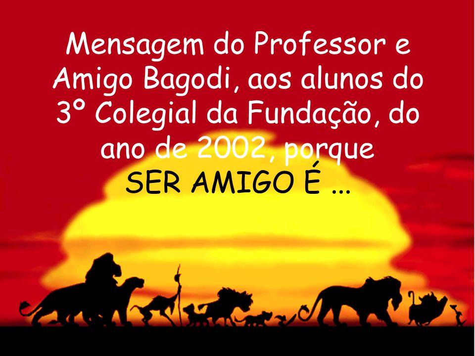 Mensagem do Professor e Amigo Bagodi, aos alunos do 3º Colegial da Fundação, do ano de 2002, porque SER AMIGO É...