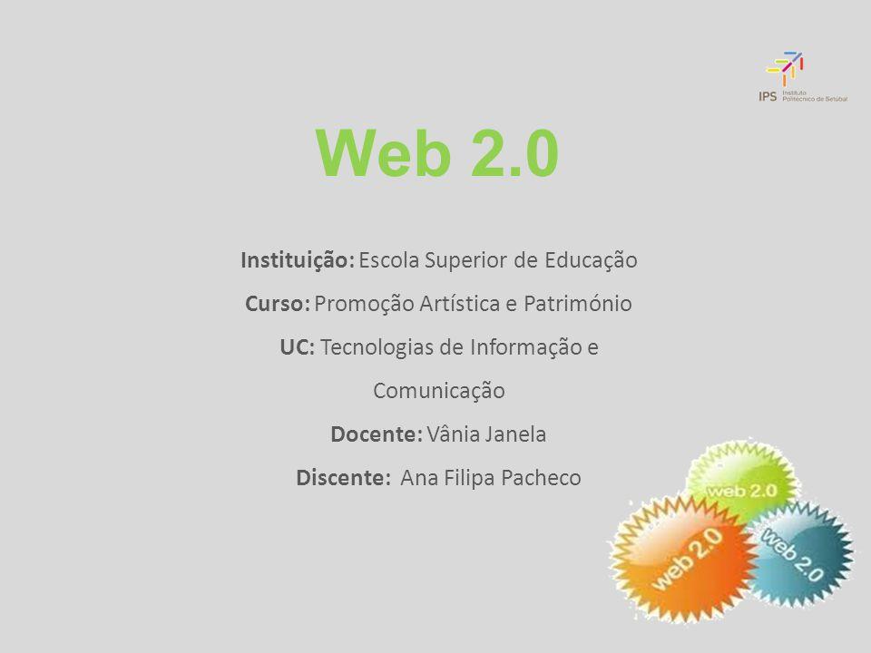 Web 2.0 Instituição: Escola Superior de Educação Curso: Promoção Artística e Património UC: Tecnologias de Informação e Comunicação Docente: Vânia Janela Discente: Ana Filipa Pacheco