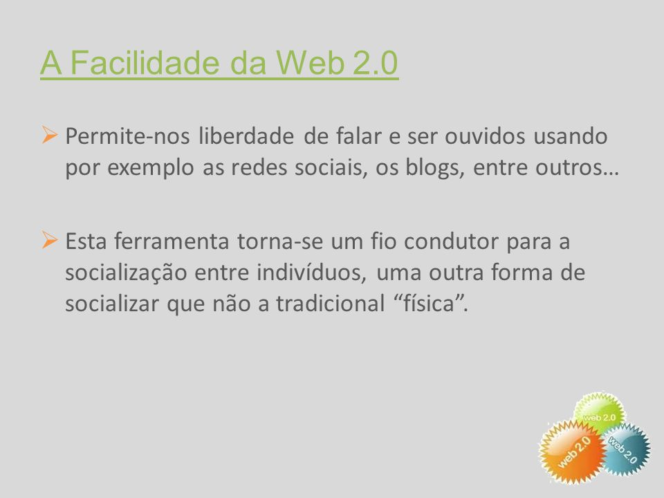 A Facilidade da Web 2.0  Permite-nos liberdade de falar e ser ouvidos usando por exemplo as redes sociais, os blogs, entre outros…  Esta ferramenta torna-se um fio condutor para a socialização entre indivíduos, uma outra forma de socializar que não a tradicional física .
