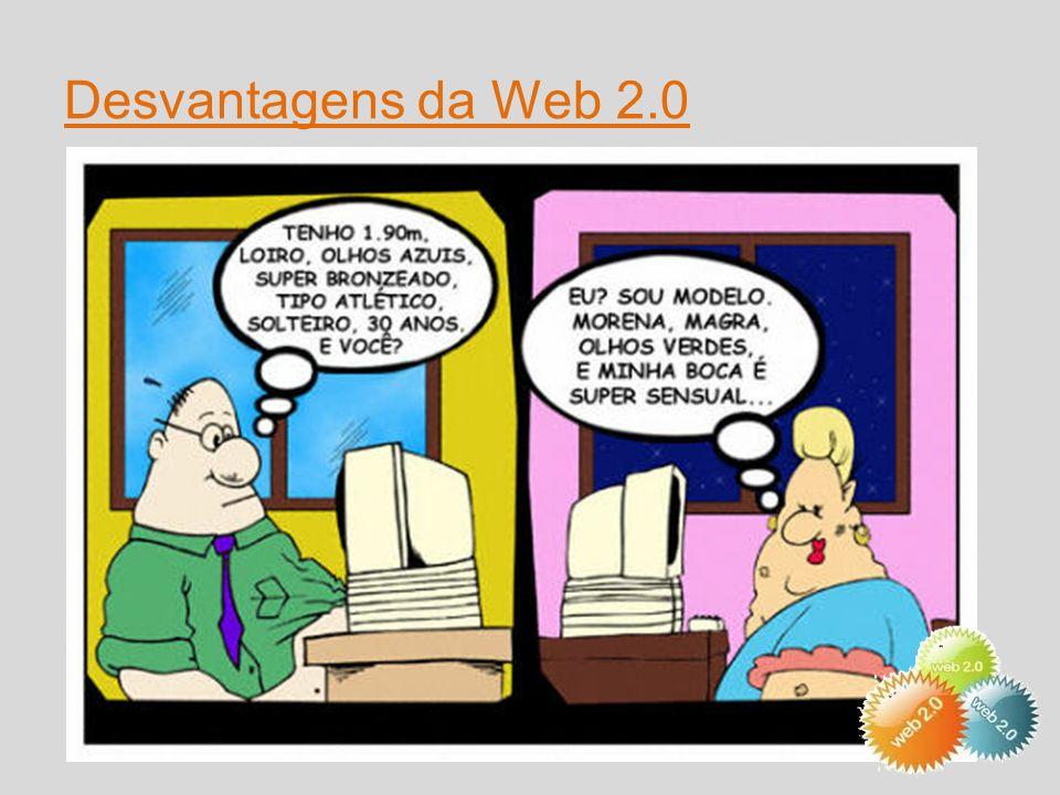 Desvantagens da Web 2.0  Fraudes,  Excesso de informação que acaba por nos confundir,  Bullying na Internet  Perfis falsos, páginas falsas ou informações erradas