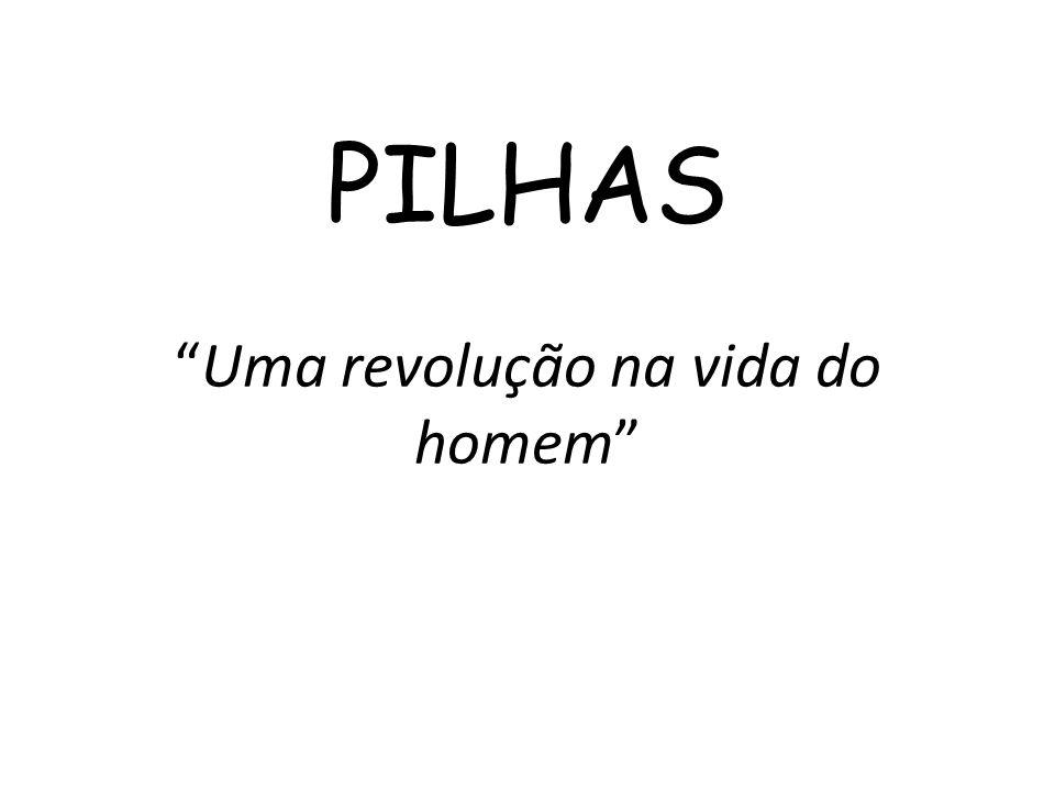 """PILHAS """"Uma revolução na vida do homem"""""""