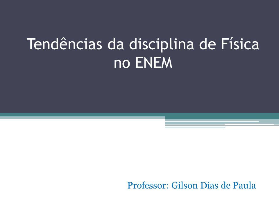 Tendências da disciplina de Física no ENEM Professor: Gilson Dias de Paula