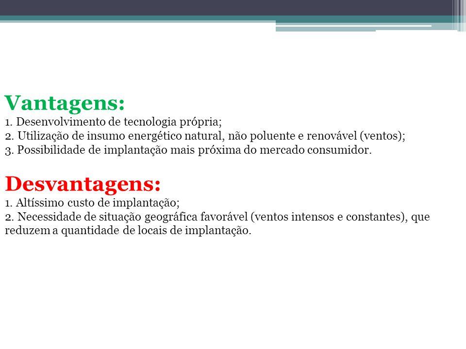 Vantagens: 1. Desenvolvimento de tecnologia própria; 2. Utilização de insumo energético natural, não poluente e renovável (ventos); 3. Possibilidade d