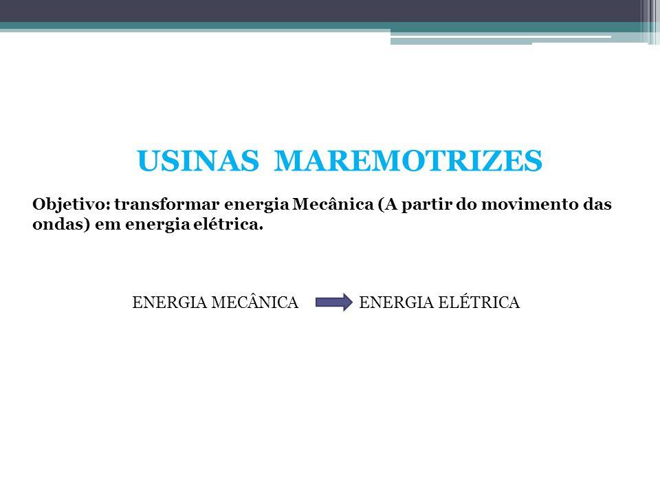 USINAS MAREMOTRIZES Objetivo: transformar energia Mecânica (A partir do movimento das ondas) em energia elétrica. ENERGIA MECÂNICAENERGIA ELÉTRICA