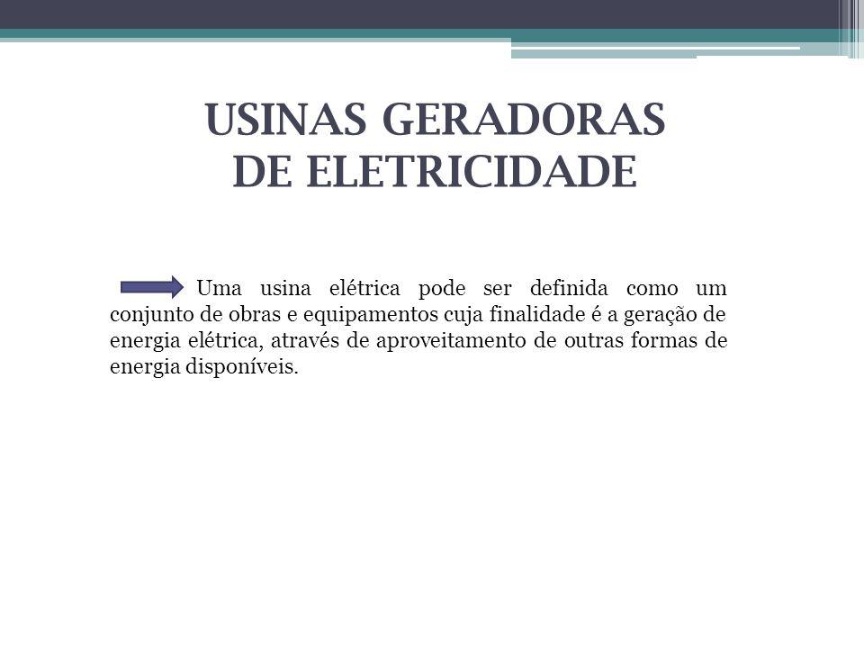 USINAS GERADORAS DE ELETRICIDADE Uma usina elétrica pode ser definida como um conjunto de obras e equipamentos cuja finalidade é a geração de energia