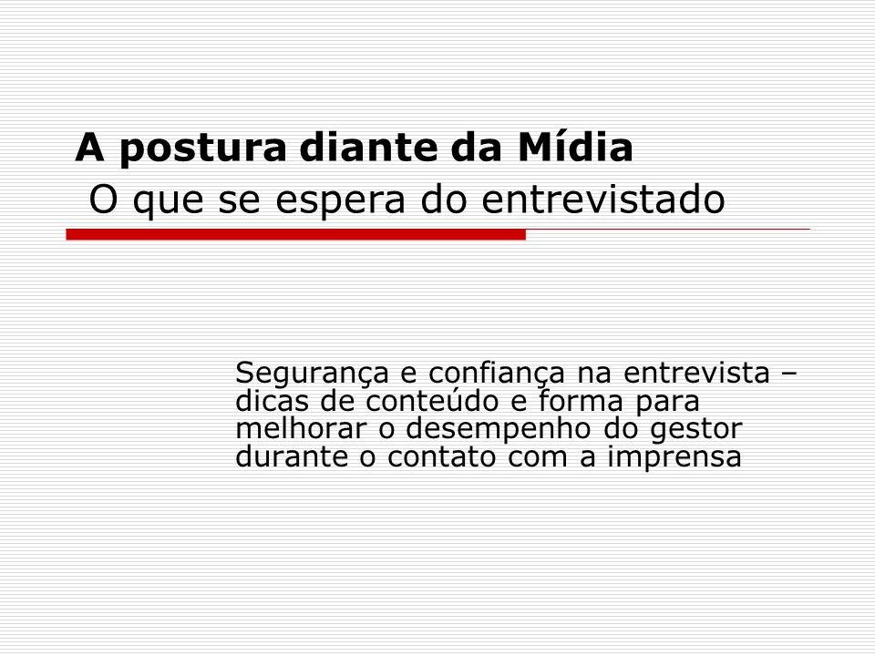 A postura diante da Mídia O que se espera do entrevistado Segurança e confiança na entrevista – dicas de conteúdo e forma para melhorar o desempenho d