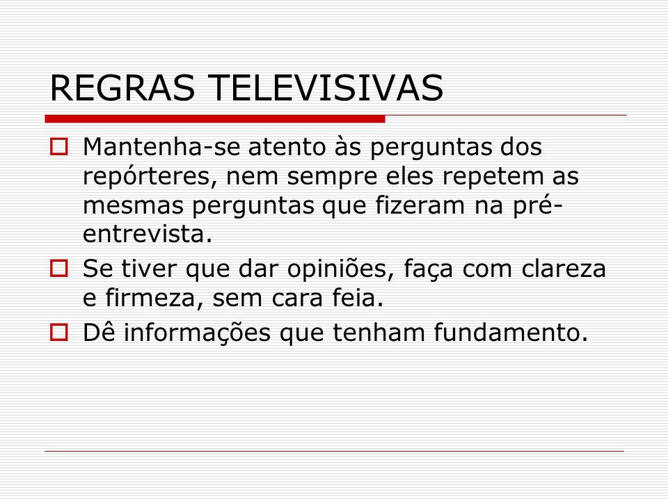 REGRAS TELEVISIVAS  Mantenha-se atento às perguntas dos repórteres, nem sempre eles repetem as mesmas perguntas que fizeram na pré- entrevista.  Se