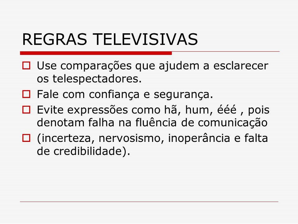 REGRAS TELEVISIVAS  Use comparações que ajudem a esclarecer os telespectadores.  Fale com confiança e segurança.  Evite expressões como hã, hum, éé