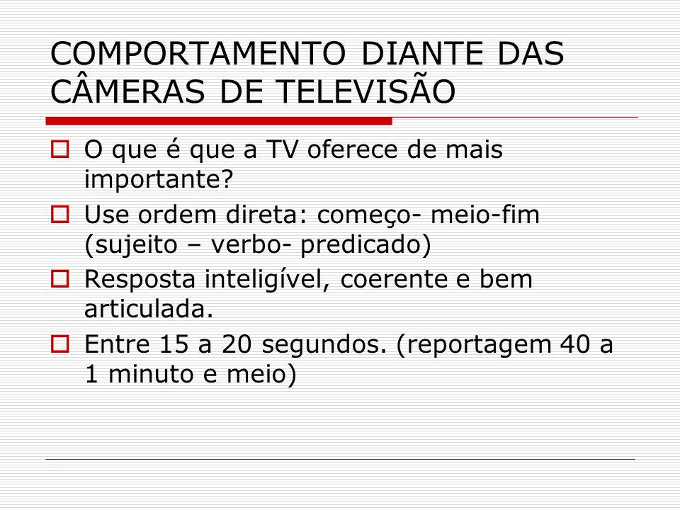 COMPORTAMENTO DIANTE DAS CÂMERAS DE TELEVISÃO  Procure dividir a sua atenção entre a câmera e o repórter.