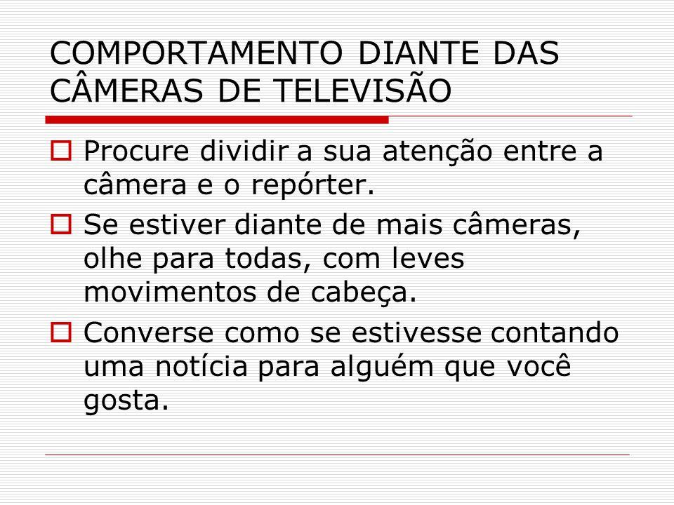 COMPORTAMENTO DIANTE DAS CÂMERAS DE TELEVISÃO  Procure dividir a sua atenção entre a câmera e o repórter.  Se estiver diante de mais câmeras, olhe p