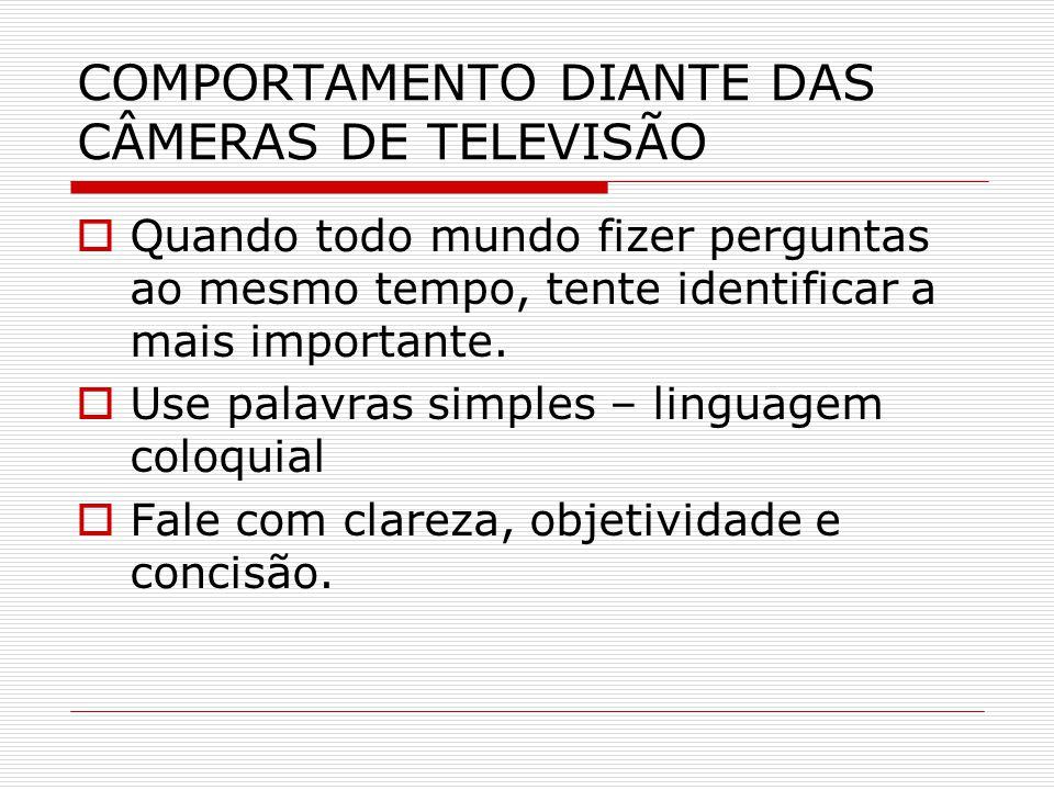 COMPORTAMENTO DIANTE DAS CÂMERAS DE TELEVISÃO  Quando todo mundo fizer perguntas ao mesmo tempo, tente identificar a mais importante.  Use palavras