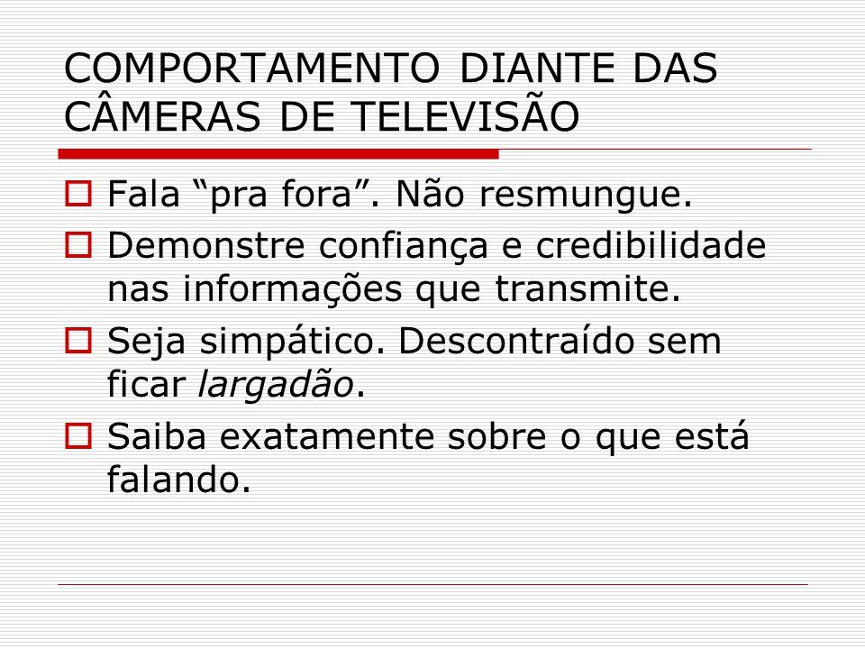 """COMPORTAMENTO DIANTE DAS CÂMERAS DE TELEVISÃO  Fala """"pra fora"""". Não resmungue.  Demonstre confiança e credibilidade nas informações que transmite. """