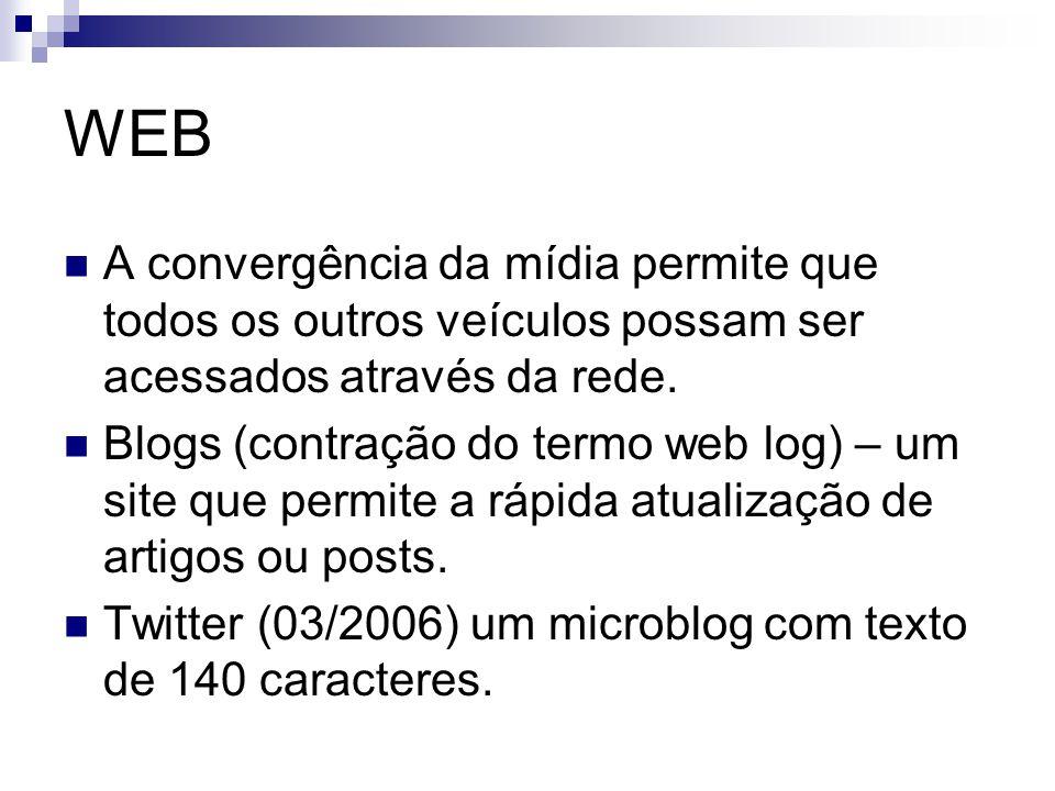 WEB A convergência da mídia permite que todos os outros veículos possam ser acessados através da rede. Blogs (contração do termo web log) – um site qu