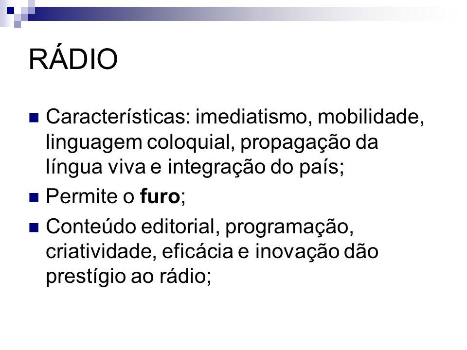 RÁDIO Características: imediatismo, mobilidade, linguagem coloquial, propagação da língua viva e integração do país; Permite o furo; Conteúdo editoria
