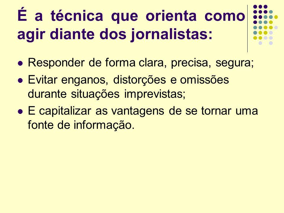 É a técnica que orienta como agir diante dos jornalistas: Responder de forma clara, precisa, segura; Evitar enganos, distorções e omissões durante situações imprevistas; E capitalizar as vantagens de se tornar uma fonte de informação.