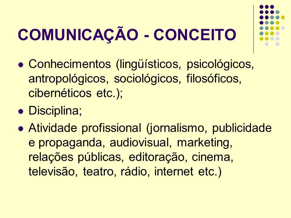 COMUNICAÇÃO - CONCEITO Conhecimentos (lingüísticos, psicológicos, antropológicos, sociológicos, filosóficos, cibernéticos etc.); Disciplina; Atividade profissional (jornalismo, publicidade e propaganda, audiovisual, marketing, relações públicas, editoração, cinema, televisão, teatro, rádio, internet etc.)