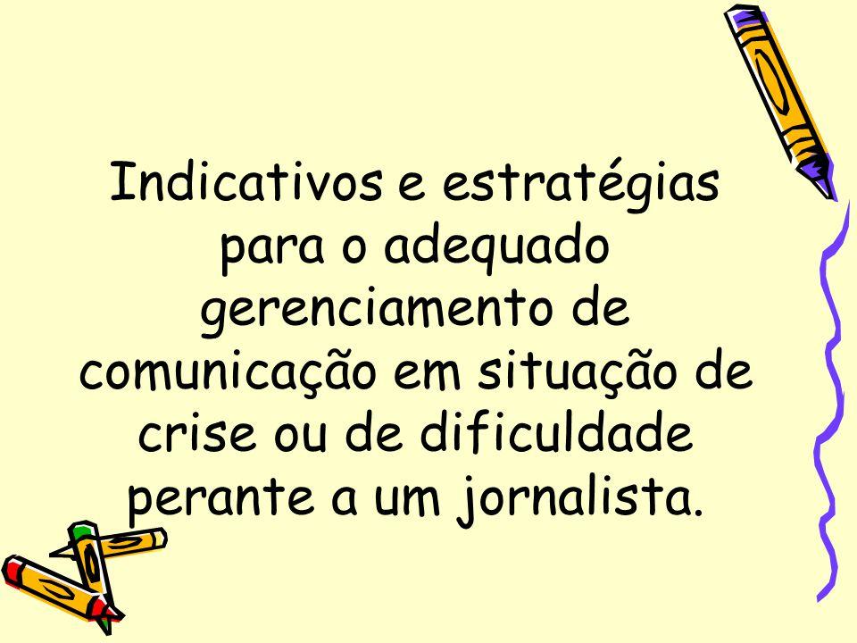 Indicativos e estratégias para o adequado gerenciamento de comunicação em situação de crise ou de dificuldade perante a um jornalista.