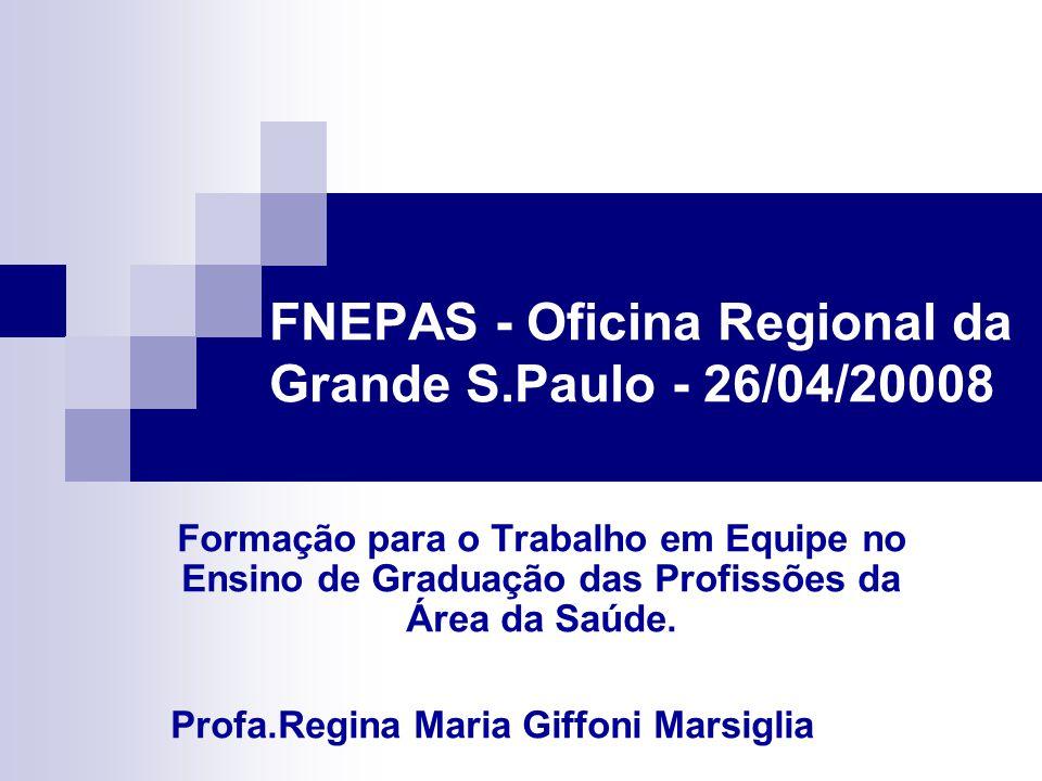 FNEPAS - Oficina Regional da Grande S.Paulo - 26/04/20008 Formação para o Trabalho em Equipe no Ensino de Graduação das Profissões da Área da Saúde.