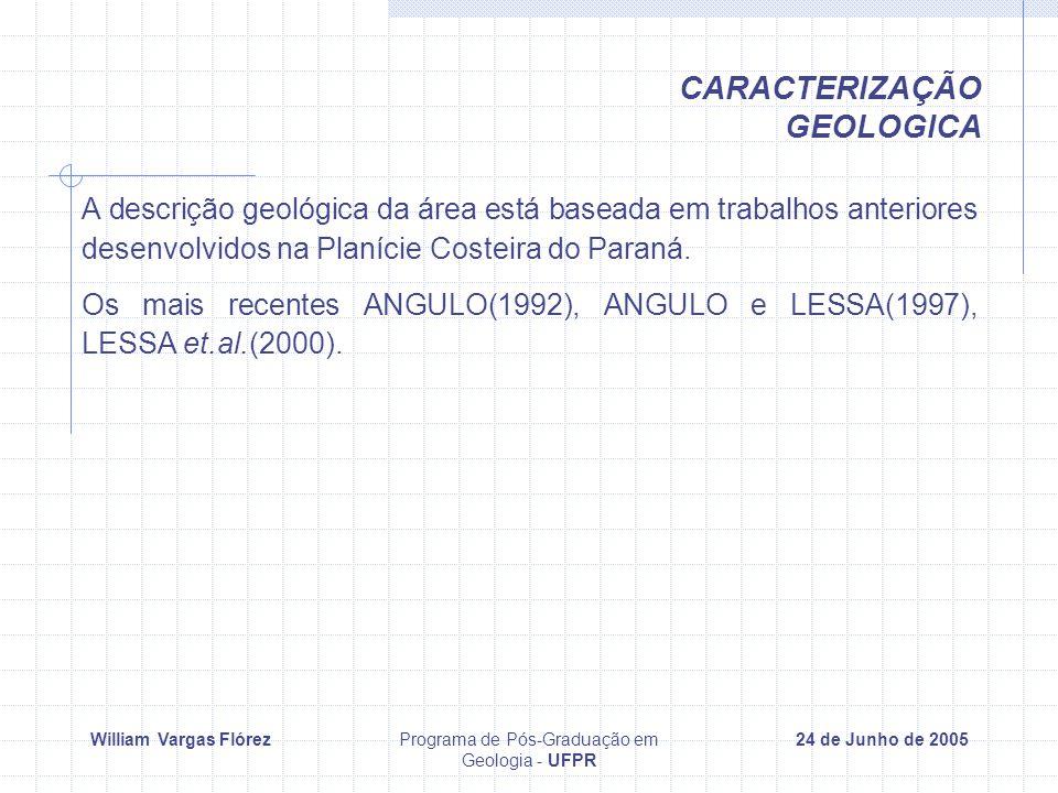William Vargas FlórezPrograma de Pós-Graduação em Geologia - UFPR 24 de Junho de 2005 CARACTERIZAÇÃO GEOLOGICA A descrição geológica da área está baseada em trabalhos anteriores desenvolvidos na Planície Costeira do Paraná.
