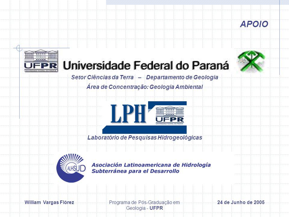 William Vargas FlórezPrograma de Pós-Graduação em Geologia - UFPR 24 de Junho de 2005 APOIO Setor Ciências da Terra – Departamento de Geologia Área de Concentração: Geologia Ambiental Laboratório de Pesquisas Hidrogeológicas