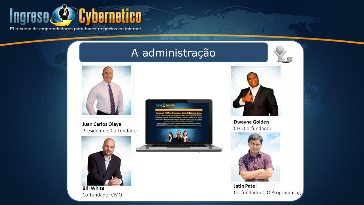 A administração Juan Carlos Olaya Presidente e Co-fundador Dwayne Golden CEO Co-fundador Bill White Co-fundador CMO Jatin Patel Co-fundador CIO Progra