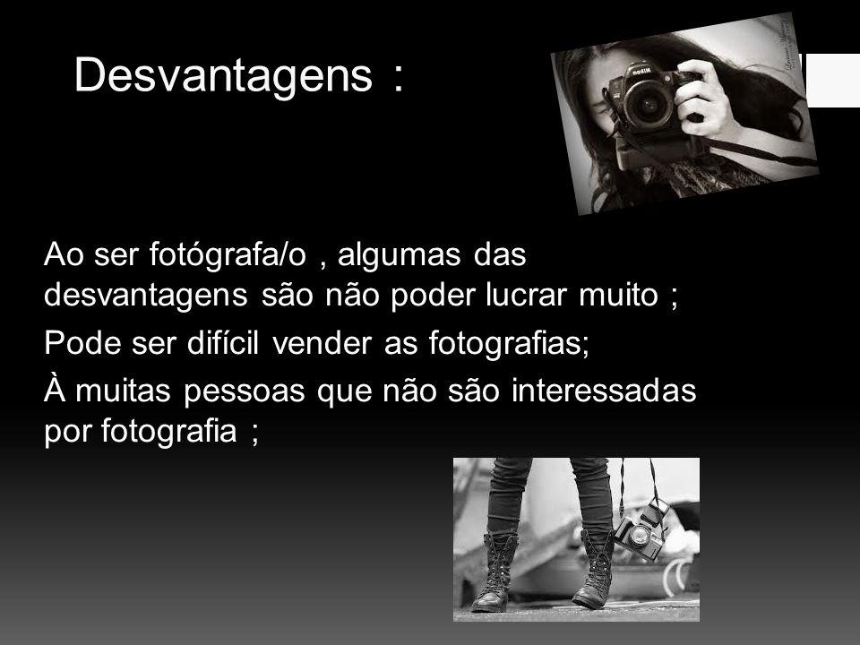 Desvantagens : Ao ser fotógrafa/o, algumas das desvantagens são não poder lucrar muito ; Pode ser difícil vender as fotografias; À muitas pessoas que não são interessadas por fotografia ;