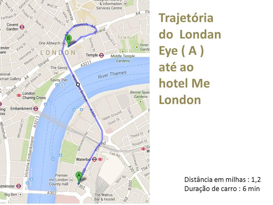 Trajetória do Londan Eye ( A ) até ao hotel Me London Distância em milhas : 1,2 Duração de carro : 6 min