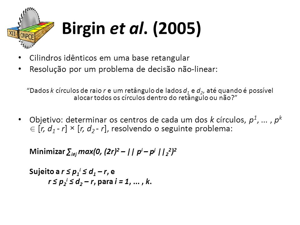 Generalização Para k círculos de raios r 1, r 2,..., r k diferentes, através de algumas poucas alterações na formulação não-linear original de Birgin et al., obtemos a formulação: Minimizar ∑ i≠j max(0, (r i + r j ) 2 – || p i – p j || 2 2 ) 2 Sujeito a r i ≤ p 1 i ≤ d 1 – r i, e r i ≤ p 2 i ≤ d 2 – r i, para i = 1,..., k.