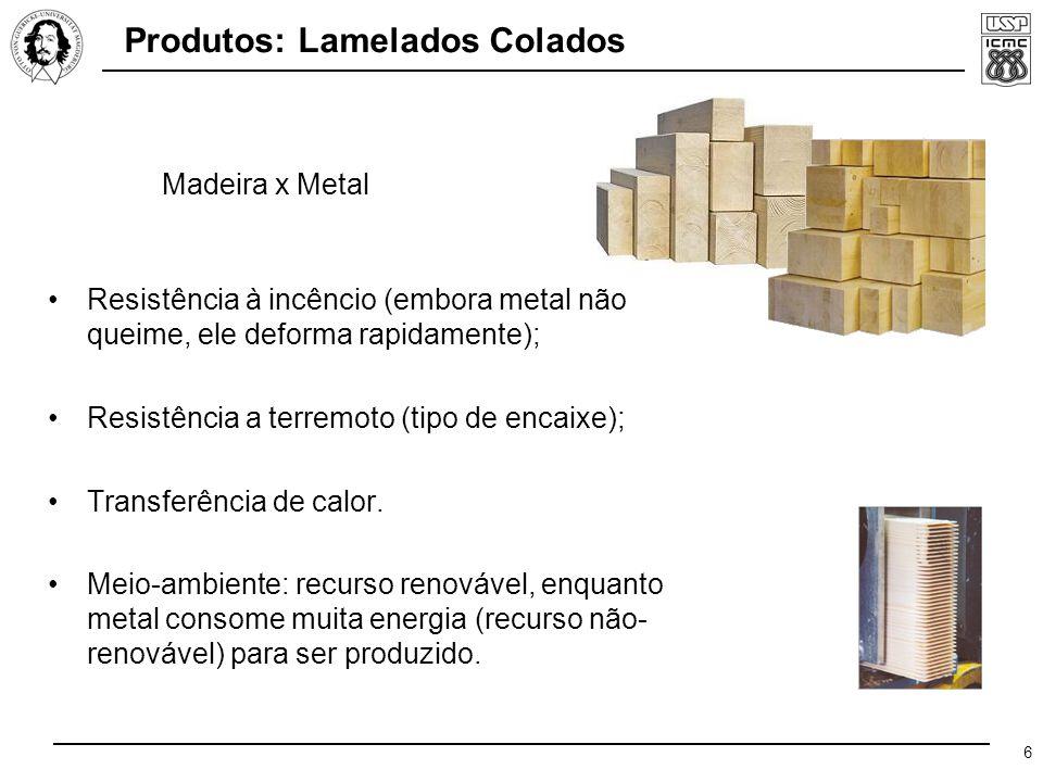 6 Produtos: Lamelados Colados Resistência à incêncio (embora metal não queime, ele deforma rapidamente); Resistência a terremoto (tipo de encaixe); Transferência de calor.