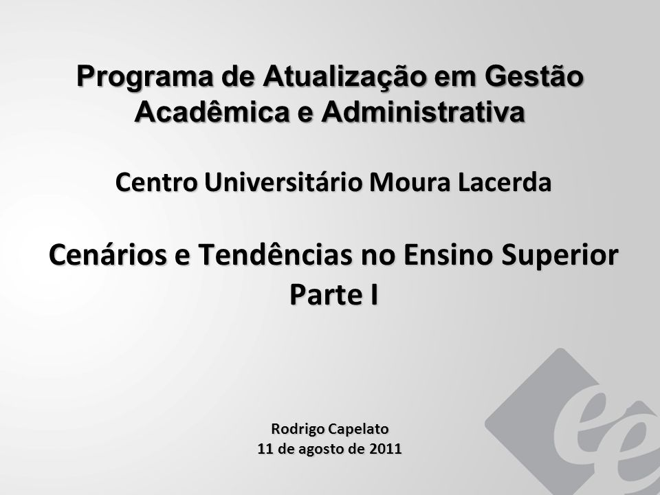 Programa de Atualização em Gestão Acadêmica e Administrativa Centro Universitário Moura Lacerda Cenários e Tendências no Ensino Superior Parte I Rodrigo Capelato 11 de agosto de 2011