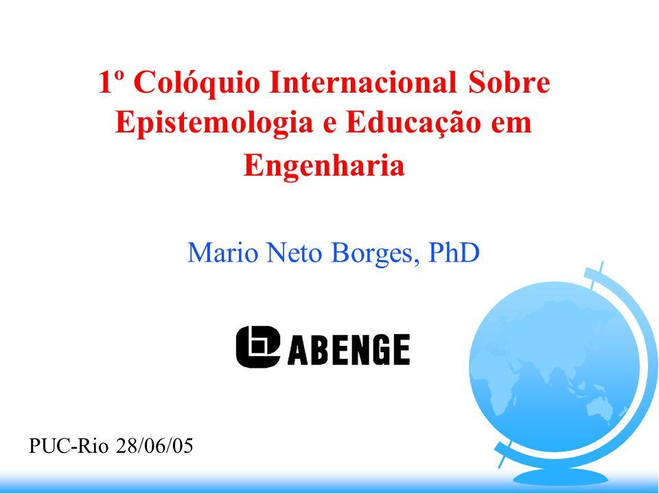1º Colóquio Internacional Sobre Epistemologia e Educação em Engenharia Mario Neto Borges, PhD PUC-Rio 28/06/05