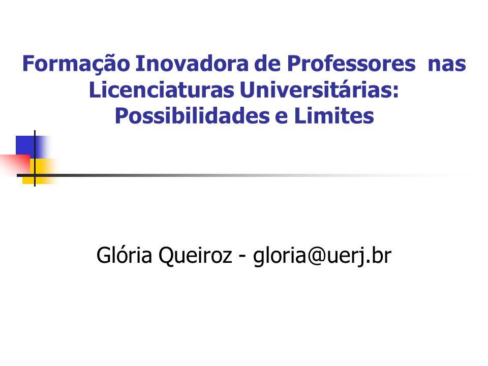 Formação Inovadora de Professores nas Licenciaturas Universitárias: Possibilidades e Limites Glória Queiroz - gloria@uerj.br