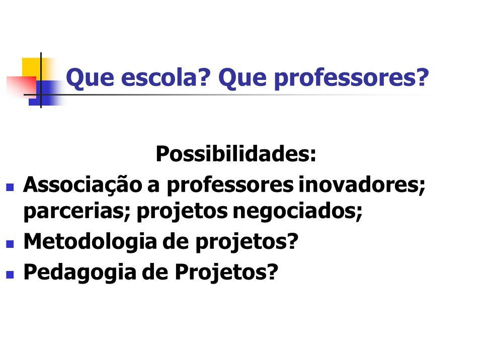 Que escola? Que professores? Possibilidades: Associação a professores inovadores; parcerias; projetos negociados; Metodologia de projetos? Pedagogia d