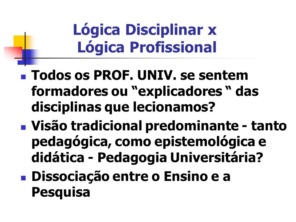 """Lógica Disciplinar x Lógica Profissional Todos os PROF. UNIV. se sentem formadores ou """"explicadores """" das disciplinas que lecionamos? Visão tradiciona"""