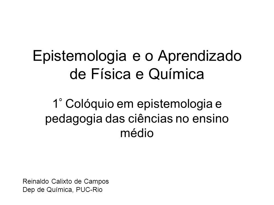 Epistemologia e o Aprendizado de Física e Química 1 º Colóquio em epistemologia e pedagogia das ciências no ensino médio Reinaldo Calixto de Campos Dep de Química, PUC-Rio