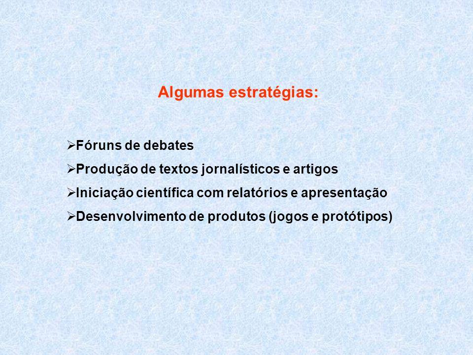 Algumas estratégias:  Fóruns de debates  Produção de textos jornalísticos e artigos  Iniciação científica com relatórios e apresentação  Desenvolvimento de produtos (jogos e protótipos)